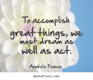 Motivational quote - To accomplish great things, we must dream as well ...