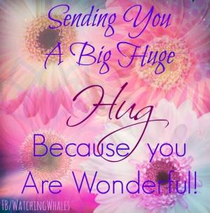 Sending You A Big Huge Hug Because You Are Wonderful!
