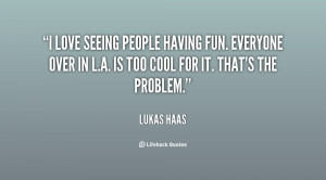 love seeing people having fun. Everyone over in L.A. is too cool for ...