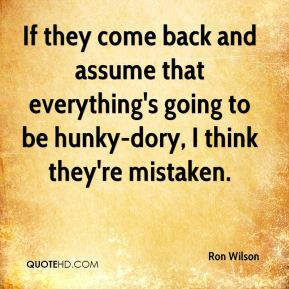 If they come back and assume that everything's going to be hunky-dory ...