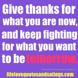 ... what you are now, and keep fighting for what you want to be tomorrow