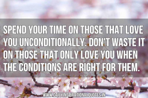 Spend your time on those that love you unconditionally. Don't waste it ...