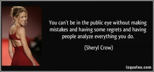 ... regrets and having people analyze everything you do. - Sheryl Crow
