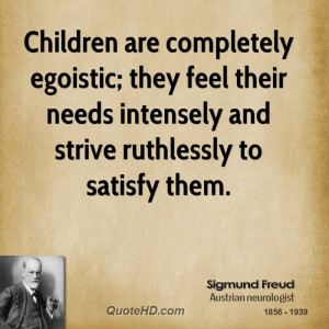 Children are completely egoistic; they feel their needs intensely and ...