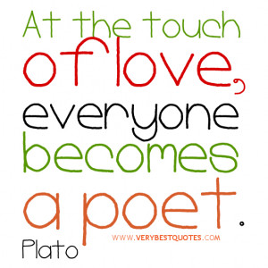 love quotes, At the touch of love, everyone becomes a poet.