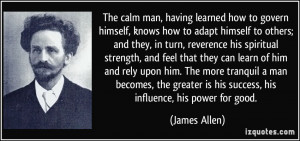 The calm man, having learned how to govern himself, knows how to adapt ...