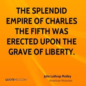 The splendid empire of Charles the Fifth was erected upon the grave of ...