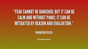 Fear cannot be banished, but it can be calm and without panic; it can ...