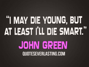 may die young, but at least I'll die smart. - John Green
