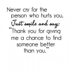 Never cry for the person who hurts you.Just smile and say: