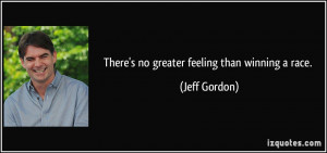There's no greater feeling than winning a race. - Jeff Gordon