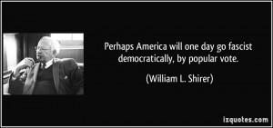... day go fascist democratically, by popular vote. - William L. Shirer