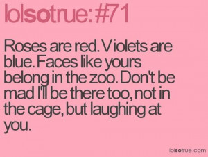 Roses are red. Violets are blue. Faces like yours belong at the zoo ...