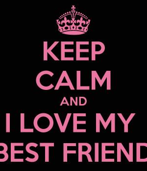 KEEP CALM AND I LOVE MY BEST FRIEND