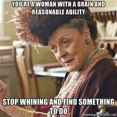 You're a woman with a brain and reasonable ability Stop whining and ...