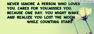 Never ignore a person who loves you, cares for you,misses you, because ...