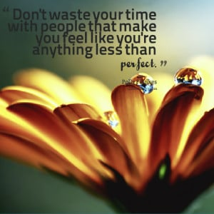 Quotes Picture: don't waste your time with people that make you feel ...
