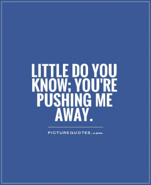 Little do you know; you're pushing me away Picture Quote #1