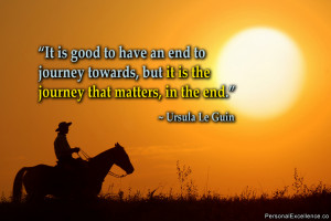 It is good to have an end to journey towards, but it is the journey ...