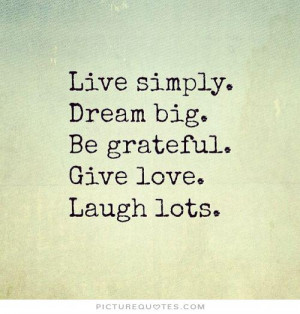 ... simply. Dream big. Be grateful. Give love. Laugh lots Picture Quote #1
