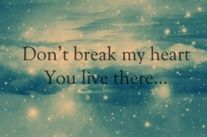 Don't break my heart, you live there.
