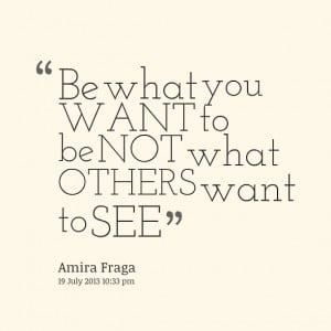 Quotes Picture: be what you want to be not what others want to see