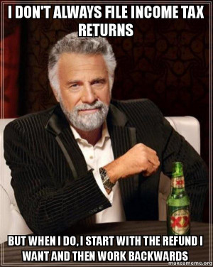DON'T ALWAYS FILE INCOME TAX RETURNS BUT WHEN I DO, I START WITH THE ...