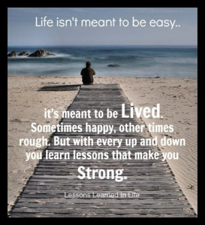 Life isn't meant to be easy... it's meant to be Lived. Sometimes happy ...
