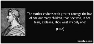 The mother endures with greater courage the loss of one out many ...