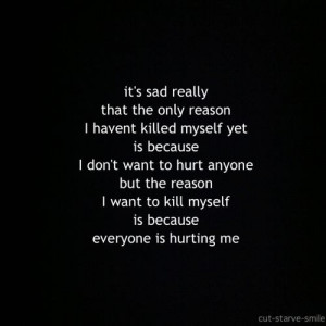 ... want to hurt anyone but the reason I want to kill myself is because