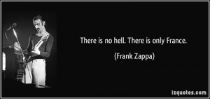 There is no hell. There is only France. - Frank Zappa