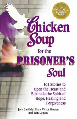 Chicken Soup for the Prisoner's Soul: 101 Stories to Open the Heart ...