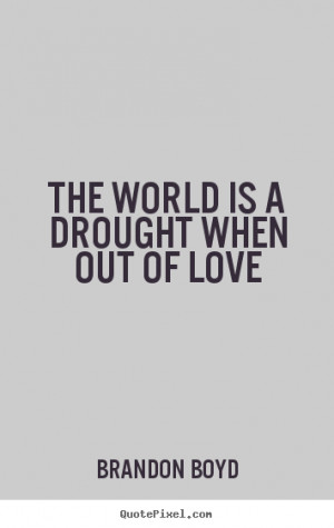 The world is a drought when out of love Brandon Boyd good love quotes