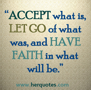 ... ACCEPT what is, LET GO of what was, and HAVE FAITH in hat will be