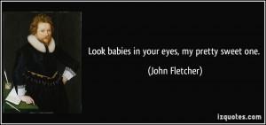 Look babies in your eyes, my pretty sweet one. - John Fletcher