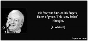 ... fingers Flecks of green. 'This is my father', I thought. - Al Alvarez