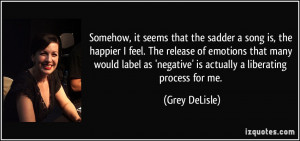 that the sadder a song is, the happier I feel. The release of emotions ...