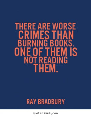 Ray Bradbury Quotes - There are worse crimes than burning books. One ...