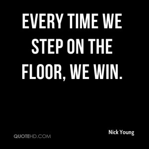 Every time we step on the floor, we win.