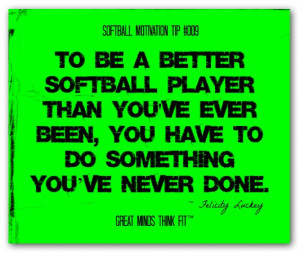 To be a better softball player than you've ever been, you have to do ...
