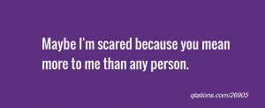 Image for Quote #26905: Maybe I'm scared because you mean more to me ...
