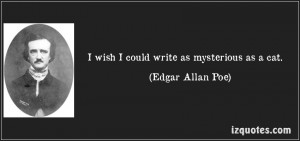 wish I could write as mysterious as a cat. -Edgar Allan Poe