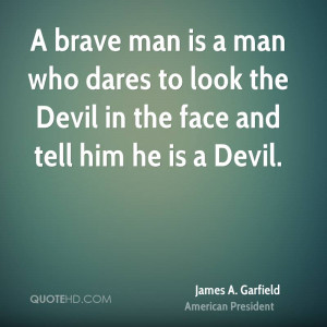 brave man is a man who dares to look the Devil in the face and tell ...