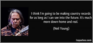 ... see into the future. It's much more down-home and real. - Neil Young
