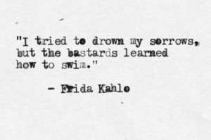 Frida Kahlo quote. I get what she means.