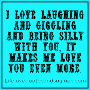 love laughing and giggling and being silly with you, it makes me love ...