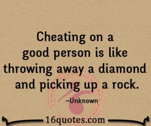Cheating on a good person is like throwing away a diamond and picking ...