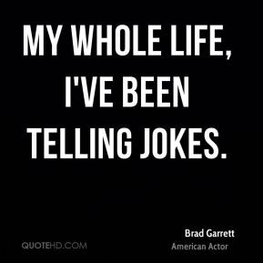 Brad Garrett - My whole life, I've been telling jokes.