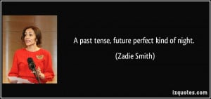 past tense, future perfect kind of night. - Zadie Smith