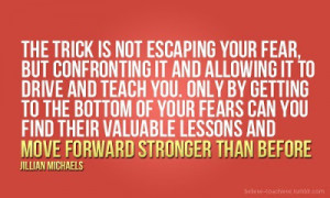 The trick is not escaping your fear, but confronting it and allowing ...